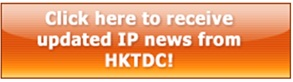 Click here to receive updated IP news from HKTDC